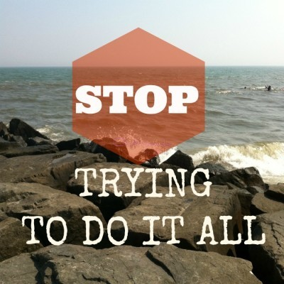 Stop Trying To Do IT ALL
