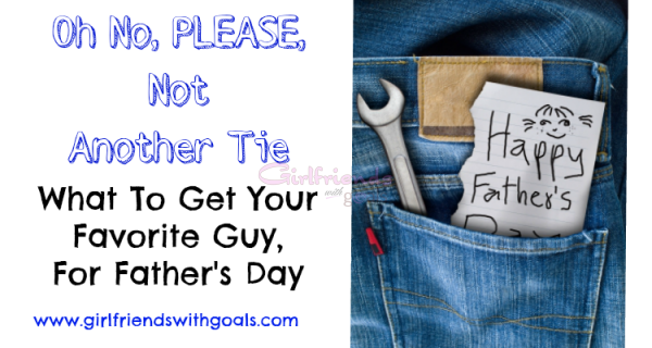 Not Another Tie.. Great Father's Day Gifts For Dad