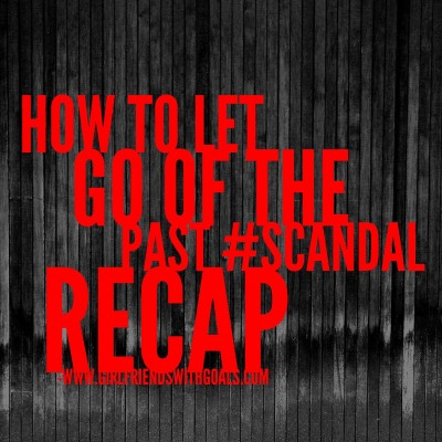 How To Let Go Of The Past #Scandal Re-Cap #InsideTheBubble