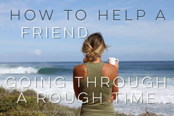 How To Help A Friend Going Through A Rough Time