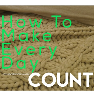 How To Make Every Day Count