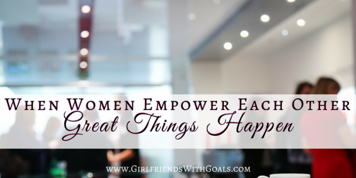 When Women Empower Each Other, Great Things Happen