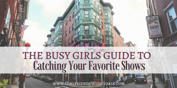 The Busy Girls Guide To Catching Your Favorite Shows
