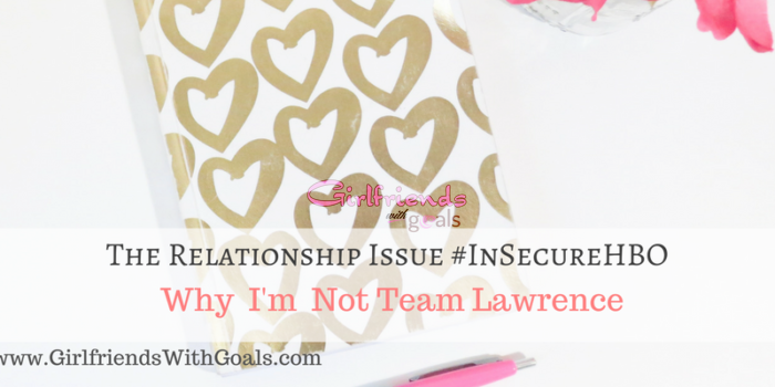 The Relationship Issue: Why I'm NOT #TeamLawrence #InsecureHBO
